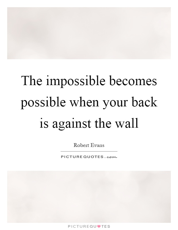 The impossible becomes possible when your back is against the wall Picture Quote #1
