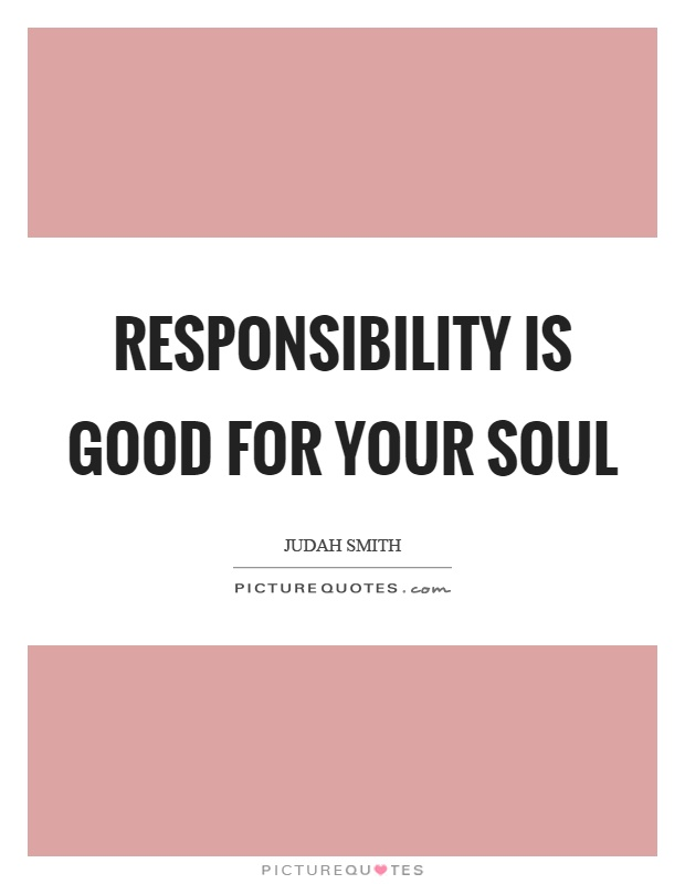 Responsibility is good for your soul Picture Quote #1