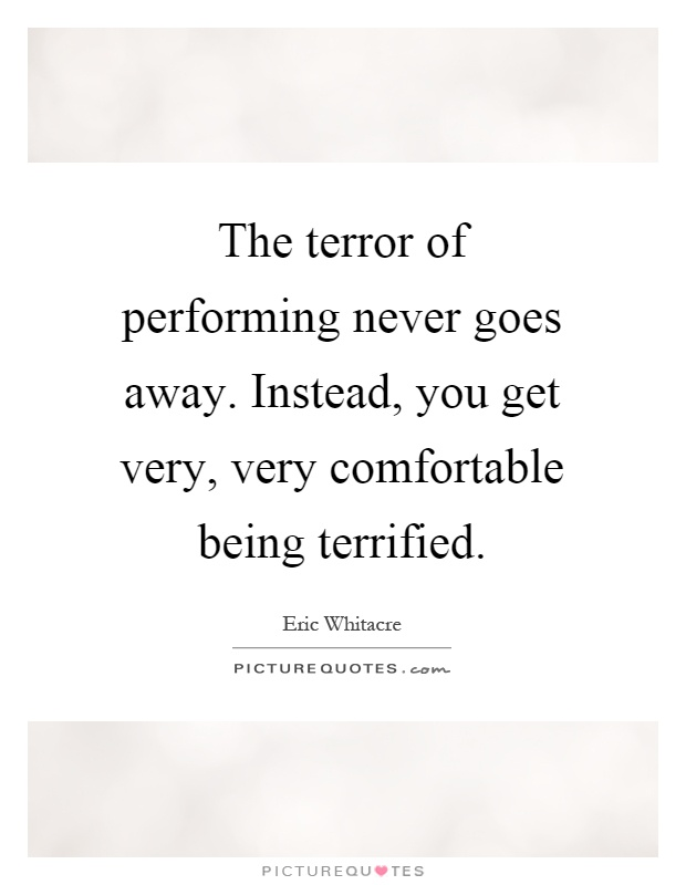 The terror of performing never goes away. Instead, you get very, very comfortable being terrified Picture Quote #1