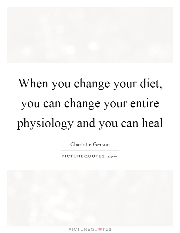 When you change your diet, you can change your entire physiology and you can heal Picture Quote #1