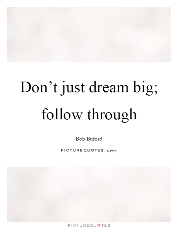 Don't just dream big; follow through Picture Quote #1