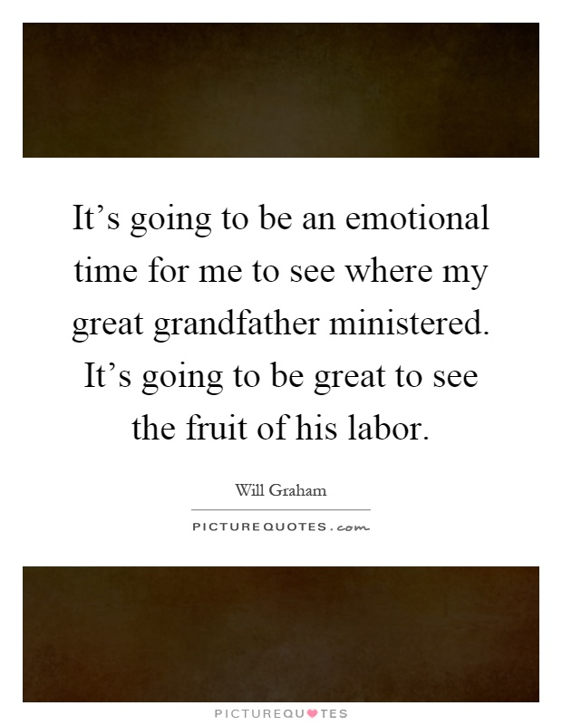It's going to be an emotional time for me to see where my great grandfather ministered. It's going to be great to see the fruit of his labor Picture Quote #1