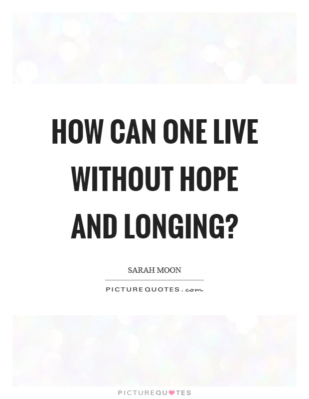 How can one live without hope and longing? Picture Quote #1
