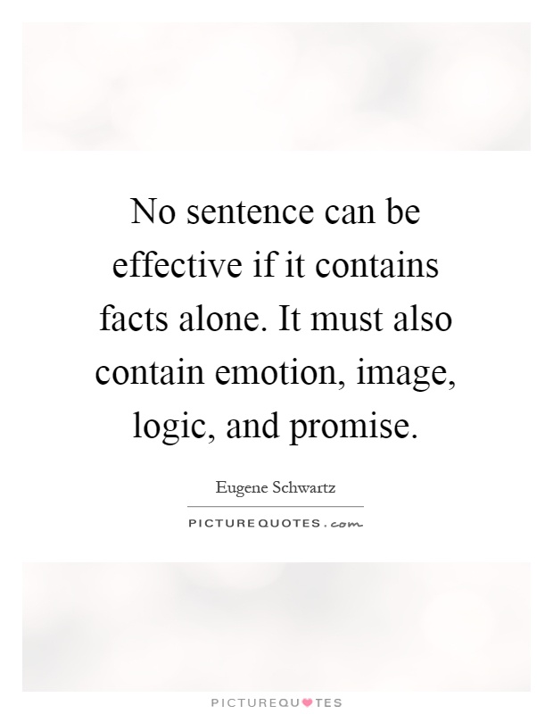 No sentence can be effective if it contains facts alone. It must also contain emotion, image, logic, and promise Picture Quote #1