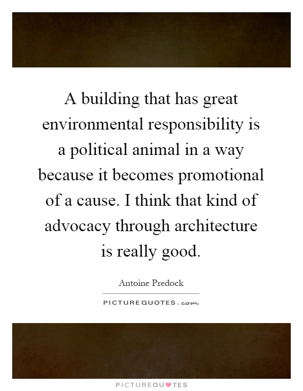 A building that has great environmental responsibility is a political animal in a way because it becomes promotional of a cause. I think that kind of advocacy through architecture is really good Picture Quote #1