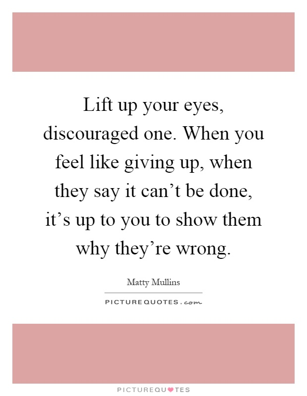 10 Inspirational Quotes For When You Feel Like Giving Up: Lift Up Your Eyes, Discouraged One. When You Feel Like