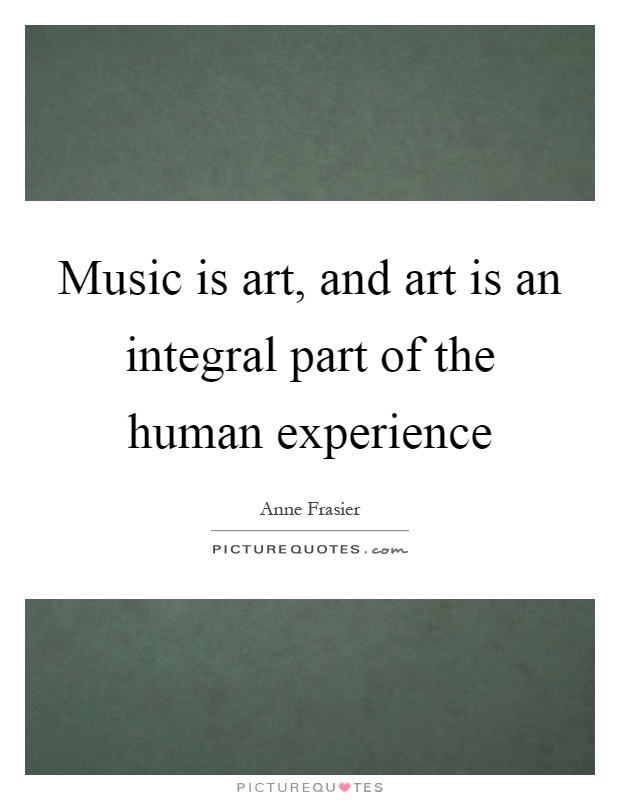 Music is art, and art is an integral part of the human experience Picture Quote #1