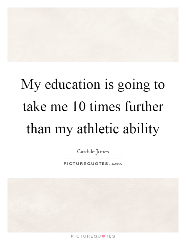 My education is going to take me 10 times further than my athletic ability Picture Quote #1