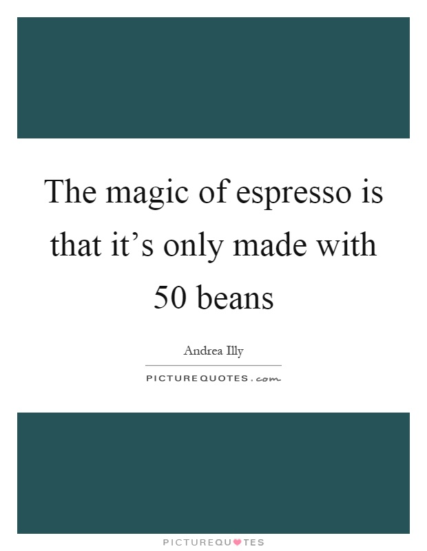 The magic of espresso is that it's only made with 50 beans Picture Quote #1