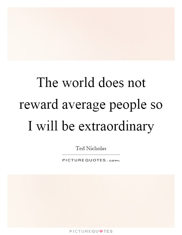 The world does not reward average people so I will be extraordinary Picture Quote #1