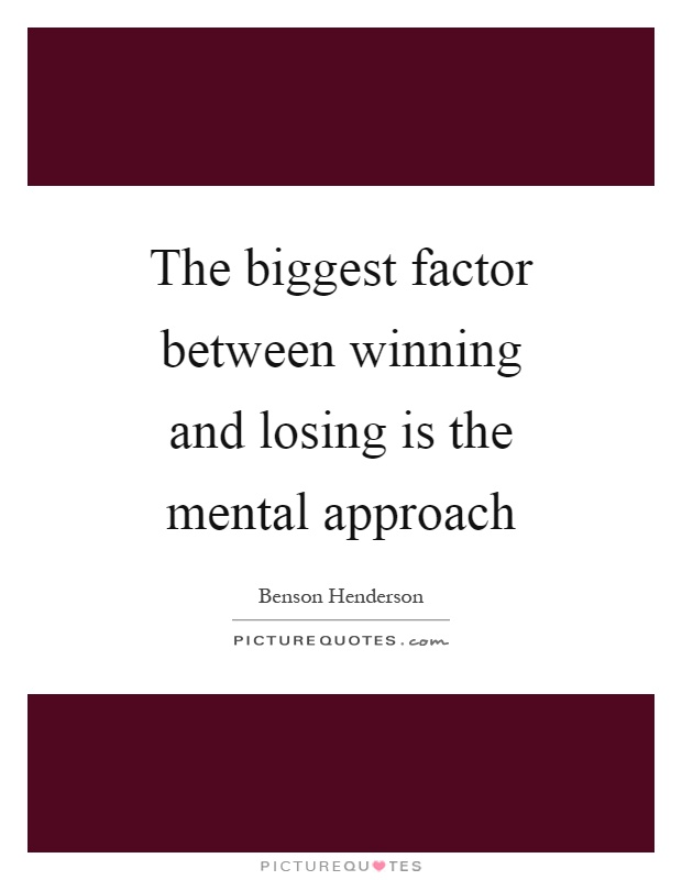 The biggest factor between winning and losing is the mental approach Picture Quote #1