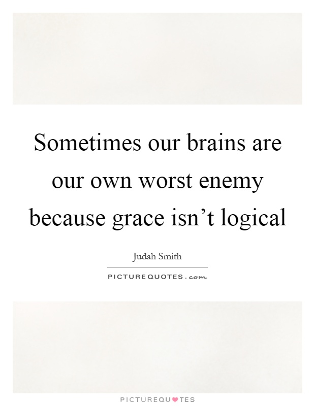 Sometimes our brains are our own worst enemy because grace isn't logical Picture Quote #1