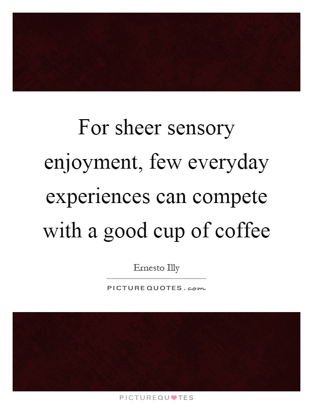 For sheer sensory enjoyment, few everyday experiences can compete with a good cup of coffee Picture Quote #1