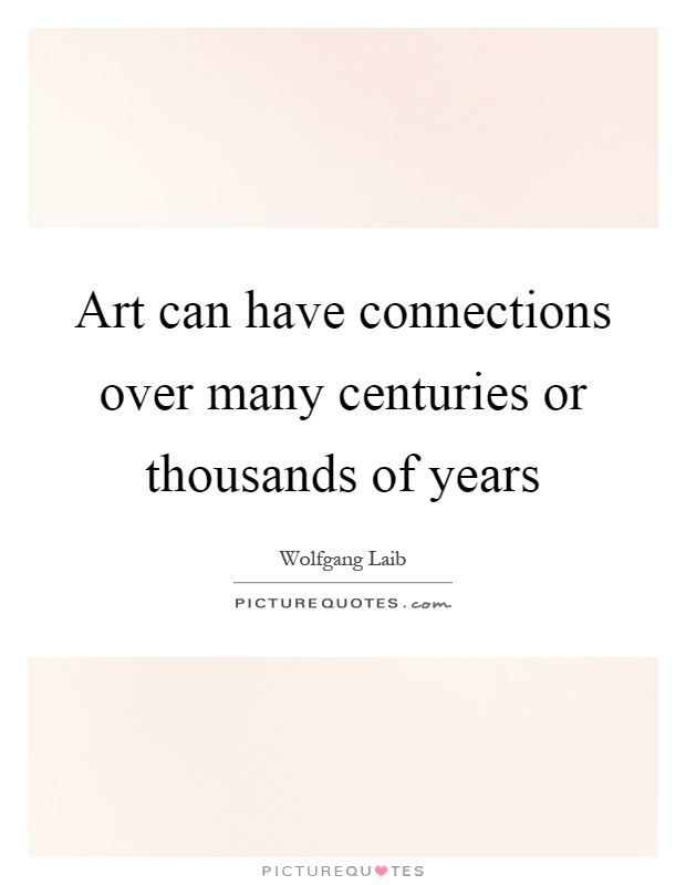 Art can have connections over many centuries or thousands of years Picture Quote #1