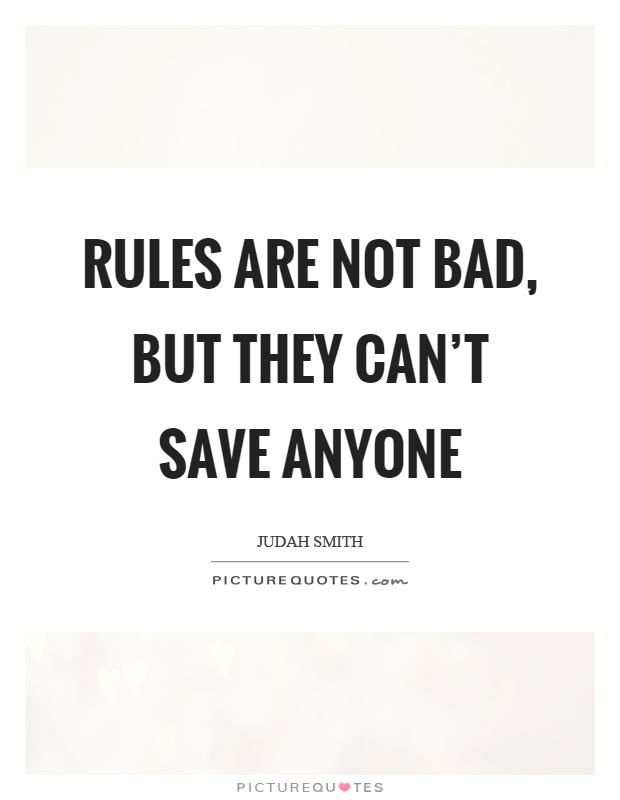 Rules are not bad, but they can't save anyone Picture Quote #1