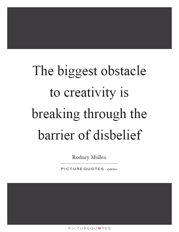 The biggest obstacle to creativity is breaking through the barrier of disbelief Picture Quote #1
