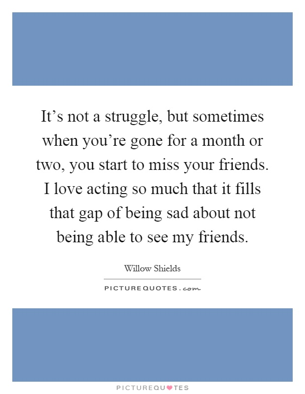 It's not a struggle, but sometimes when you're gone for a month or two, you start to miss your friends. I love acting so much that it fills that gap of being sad about not being able to see my friends Picture Quote #1