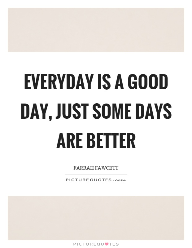 Everyday is a good day, just some days are better Picture Quote #1
