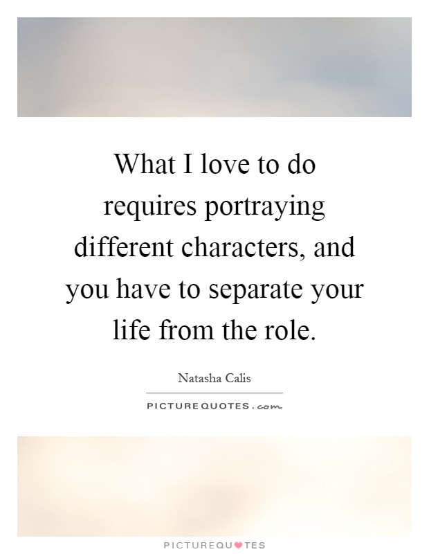 What I love to do requires portraying different characters, and you have to separate your life from the role Picture Quote #1