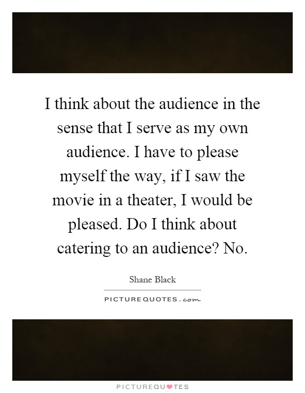 I think about the audience in the sense that I serve as my own audience. I have to please myself the way, if I saw the movie in a theater, I would be pleased. Do I think about catering to an audience? No Picture Quote #1