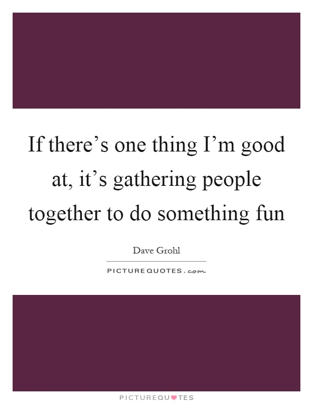 If there's one thing I'm good at, it's gathering people together to do something fun Picture Quote #1