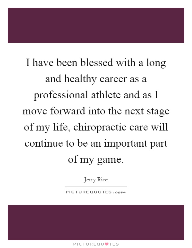 I have been blessed with a long and healthy career as a professional athlete and as I move forward into the next stage of my life, chiropractic care will continue to be an important part of my game Picture Quote #1