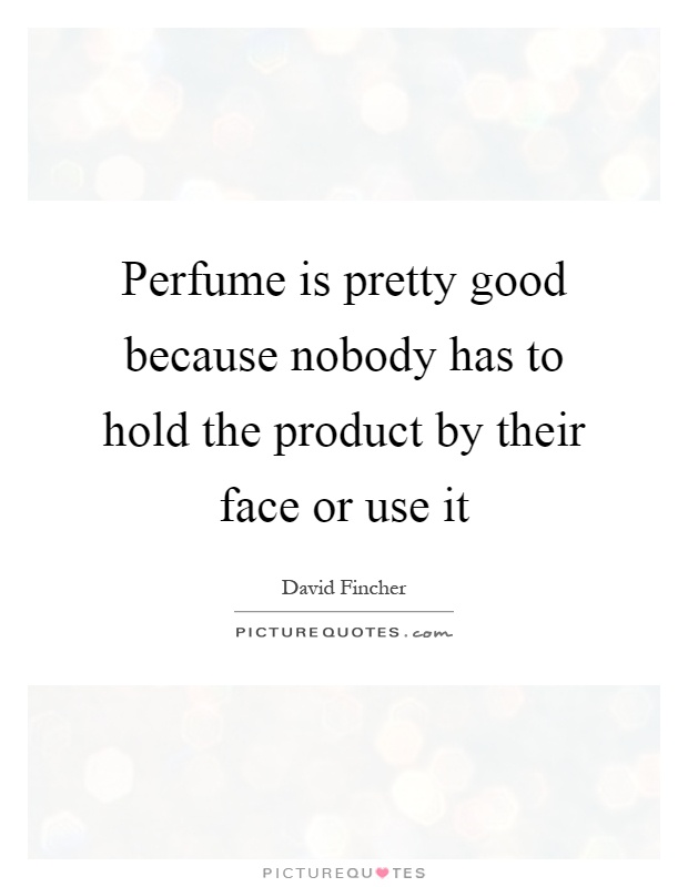 Perfume is pretty good because nobody has to hold the product by their face or use it Picture Quote #1