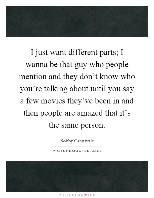 I just want different parts; I wanna be that guy who people mention and they don't know who you're talking about until you say a few movies they've been in and then people are amazed that it's the same person Picture Quote #1