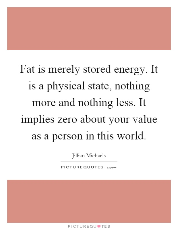 Fat is merely stored energy. It is a physical state, nothing more and nothing less. It implies zero about your value as a person in this world Picture Quote #1