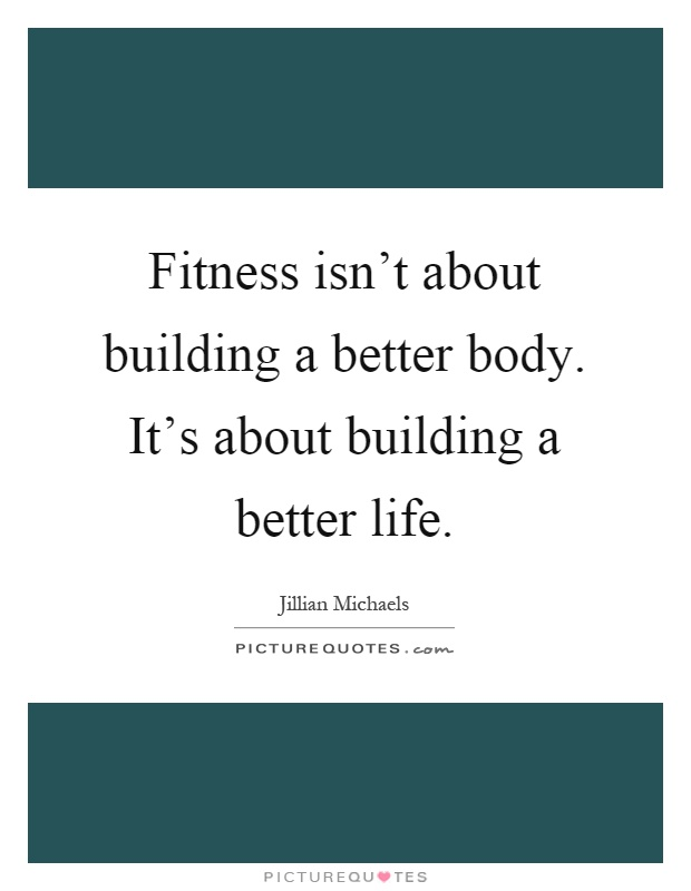 Fitness isn't about building a better body. It's about building a better life Picture Quote #1
