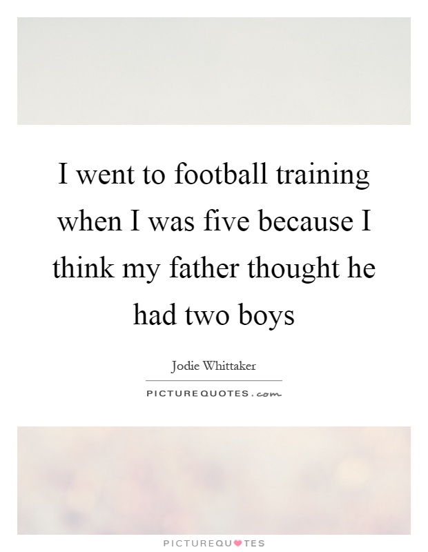 I went to football training when I was five because I think my father thought he had two boys Picture Quote #1