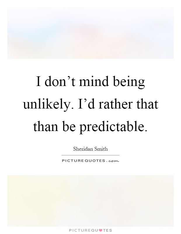 I don't mind being unlikely. I'd rather that than be predictable Picture Quote #1