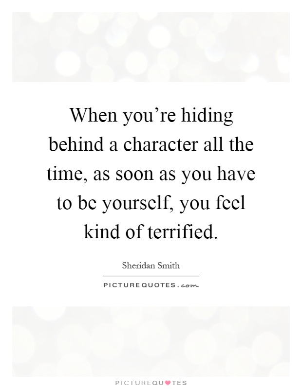 When you're hiding behind a character all the time, as soon as you have to be yourself, you feel kind of terrified Picture Quote #1