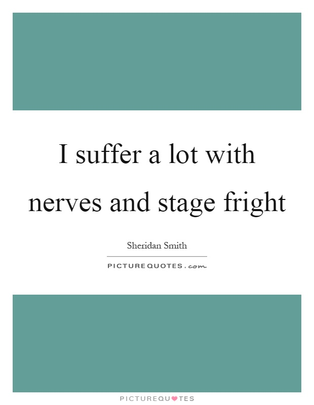 I suffer a lot with nerves and stage fright Picture Quote #1