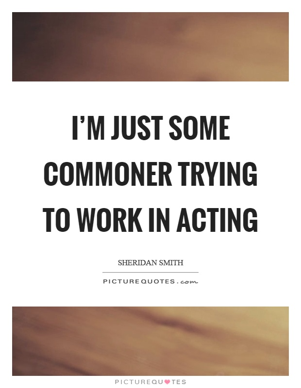 I'm just some commoner trying to work in acting Picture Quote #1