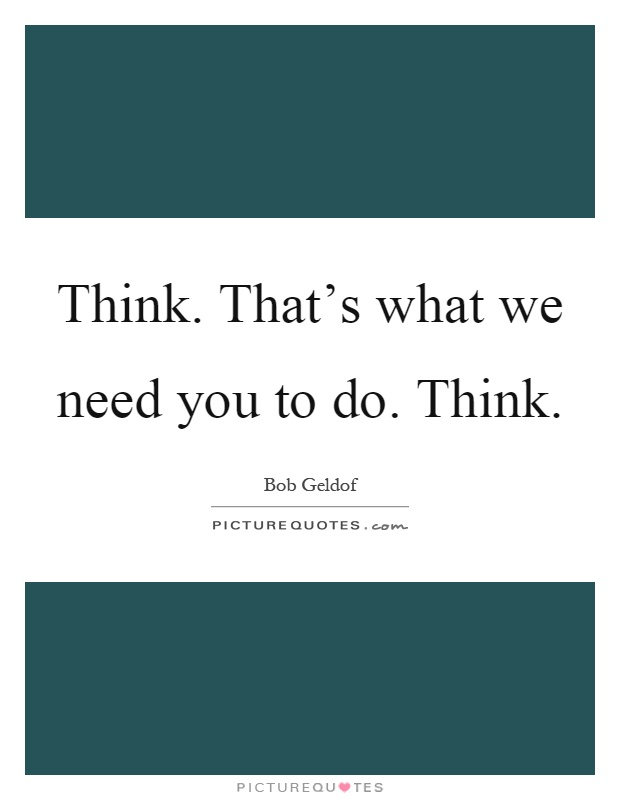 Think. That's what we need you to do. Think Picture Quote #1