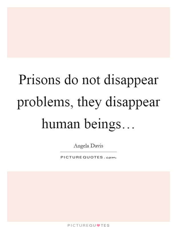 Prisons do not disappear problems, they disappear human beings… Picture Quote #1