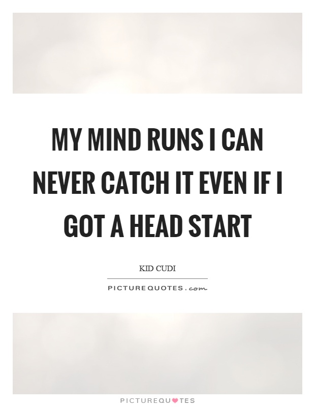 My mind runs I can never catch it even if I got a head start Picture Quote #1