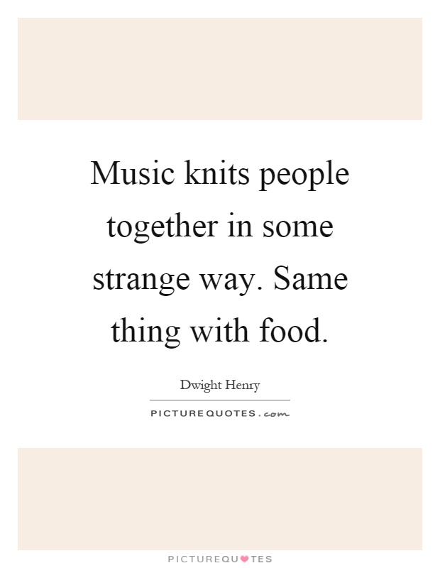 Music knits people together in some strange way. Same thing with food Picture Quote #1