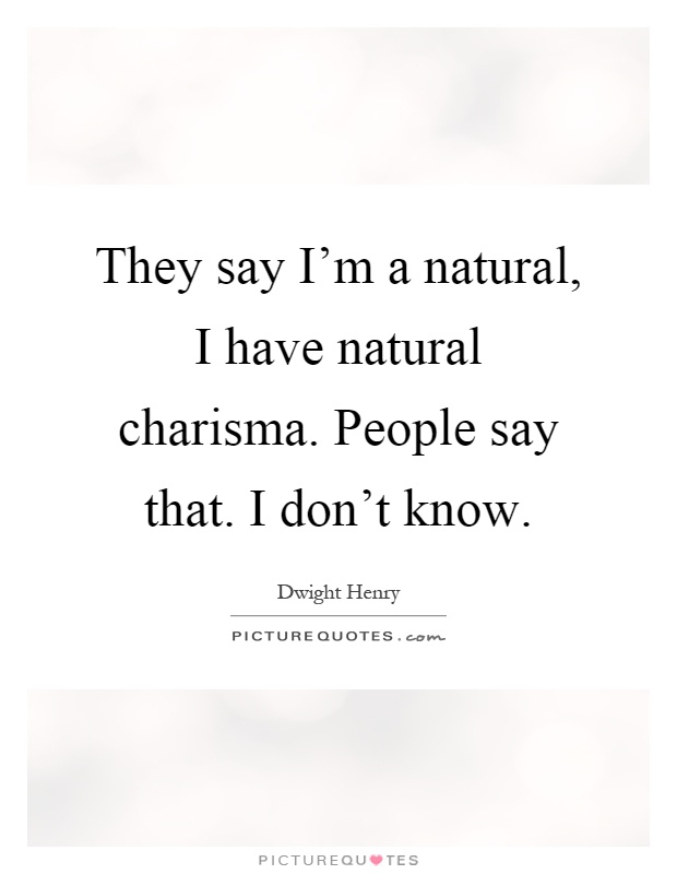 They say I'm a natural, I have natural charisma. People say that. I don't know Picture Quote #1