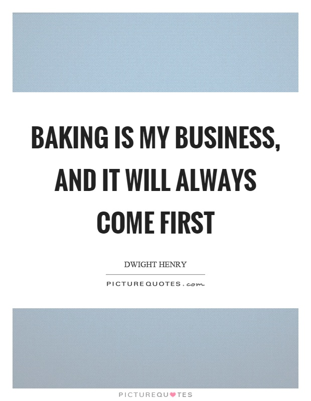 Baking is my business, and it will always come first Picture Quote #1