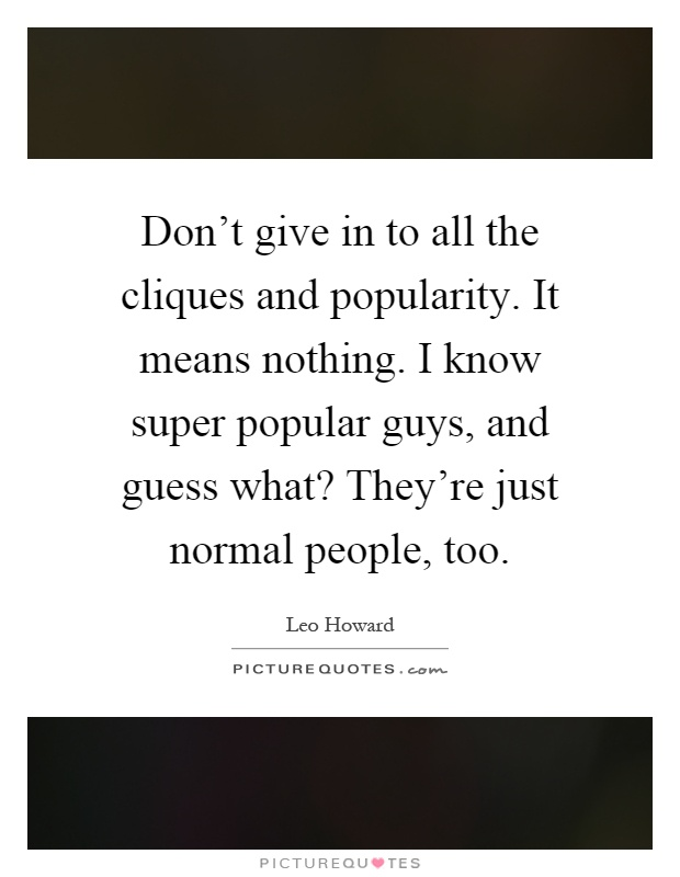 Don't give in to all the cliques and popularity. It means nothing. I know super popular guys, and guess what? They're just normal people, too Picture Quote #1