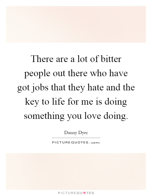 There are a lot of bitter people out there who have got jobs that they hate and the key to life for me is doing something you love doing Picture Quote #1