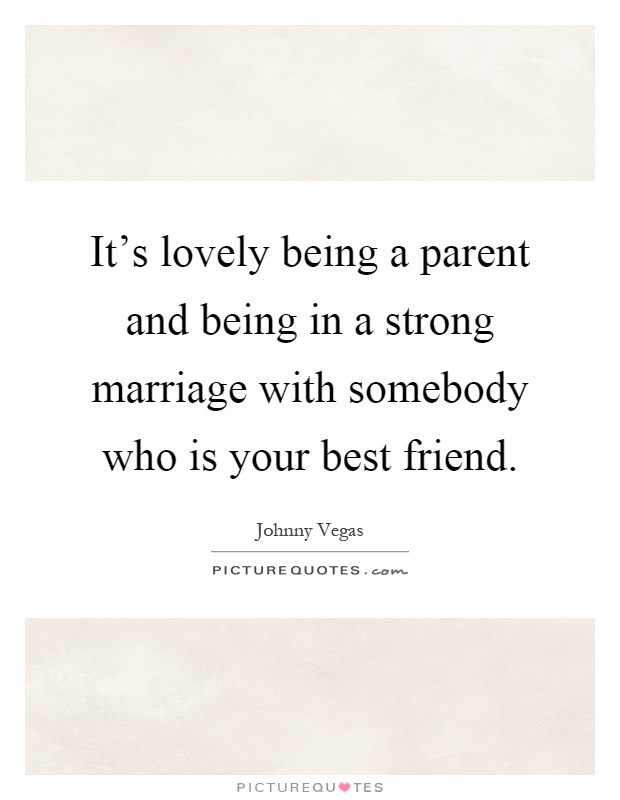 It's lovely being a parent and being in a strong marriage with somebody who is your best friend Picture Quote #1