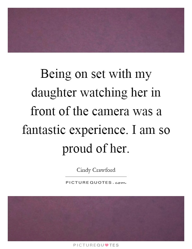 Being on set with my daughter watching her in front of the camera was a fantastic experience. I am so proud of her Picture Quote #1