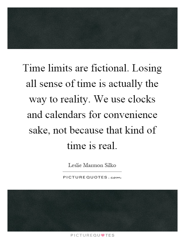 Time limits are fictional. Losing all sense of time is actually the way to reality. We use clocks and calendars for convenience sake, not because that kind of time is real Picture Quote #1