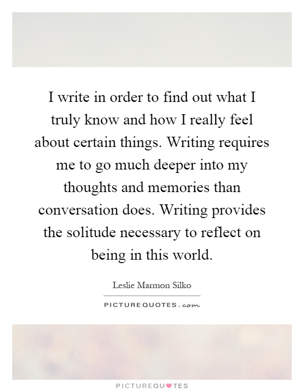 I write in order to find out what I truly know and how I really feel about certain things. Writing requires me to go much deeper into my thoughts and memories than conversation does. Writing provides the solitude necessary to reflect on being in this world Picture Quote #1