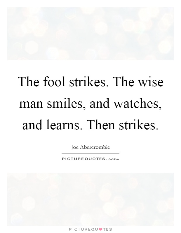 The fool strikes. The wise man smiles, and watches, and learns. Then strikes Picture Quote #1