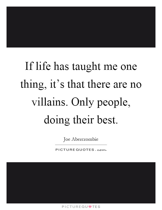 If life has taught me one thing, it's that there are no villains. Only people, doing their best Picture Quote #1
