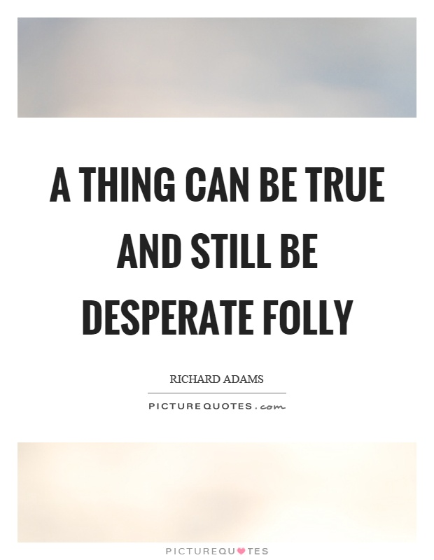A thing can be true and still be desperate folly Picture Quote #1
